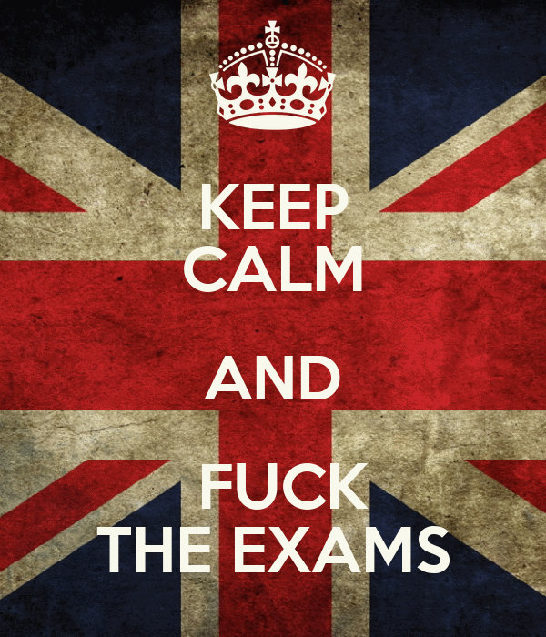 KEEP   CALM AND   FUCK  THE EXAMS