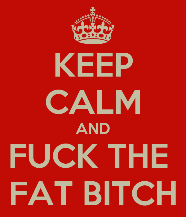 KEEP CALM AND FUCK THE  FAT BITCH