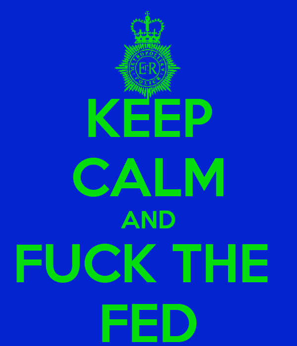 KEEP CALM AND FUCK THE  FED