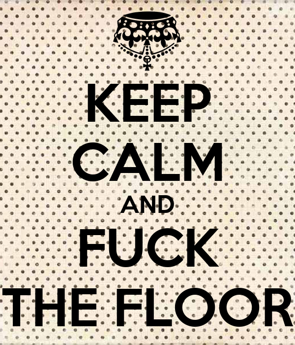 KEEP CALM AND FUCK THE FLOOR