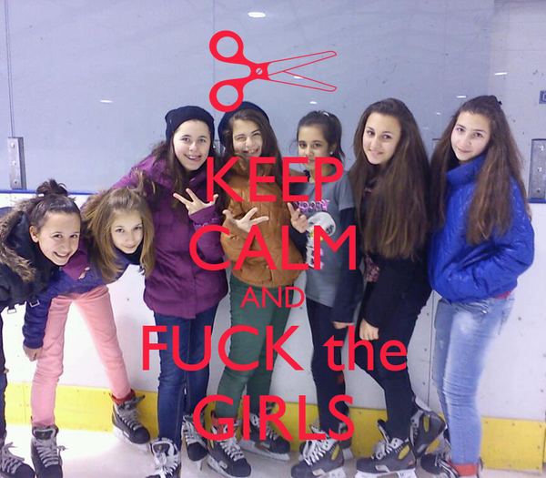 KEEP CALM AND FUCK the GIRLS