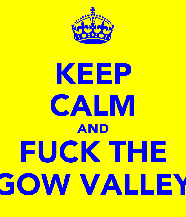 KEEP CALM AND FUCK THE GOW VALLEY