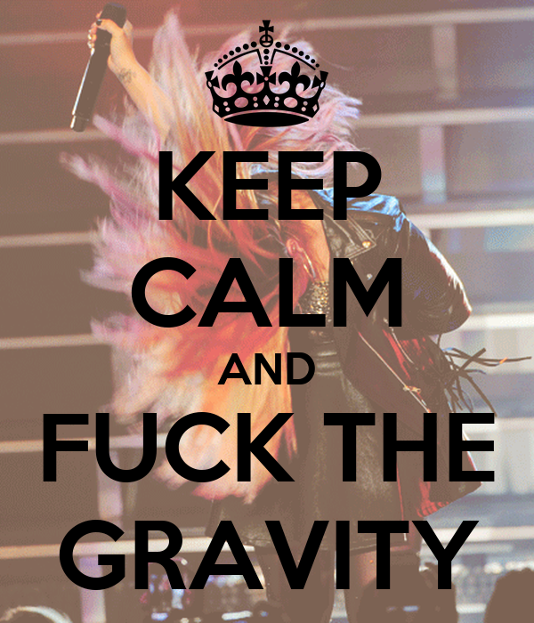 KEEP CALM AND FUCK THE GRAVITY