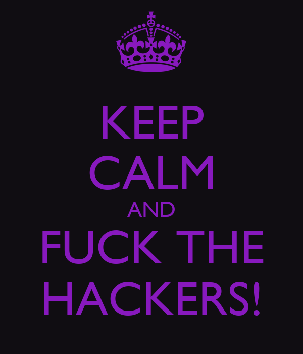 KEEP CALM AND FUCK THE HACKERS!