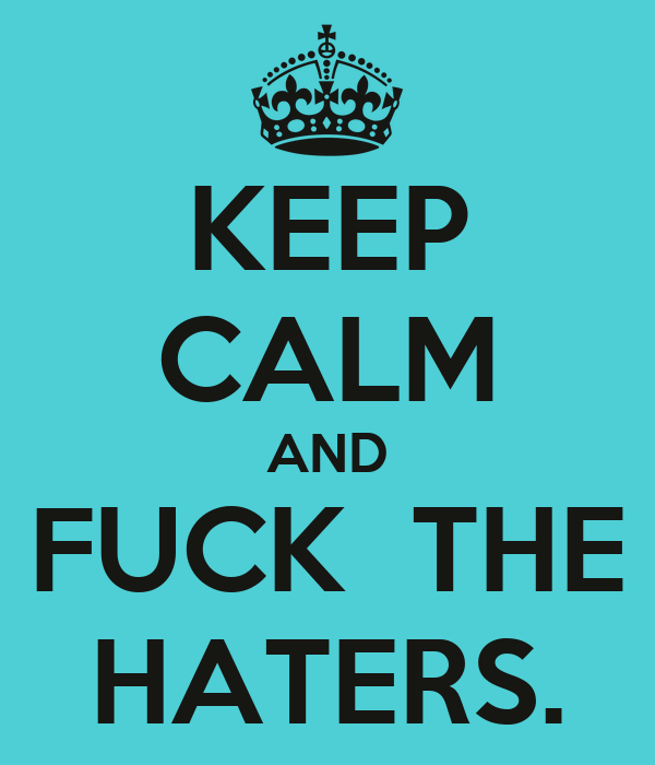 KEEP CALM AND FUCK  THE HATERS.