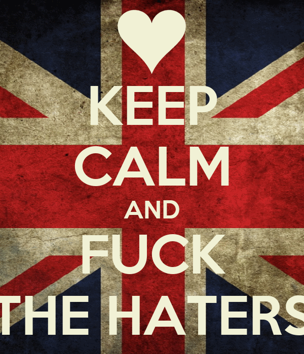 KEEP CALM AND FUCK THE HATERS