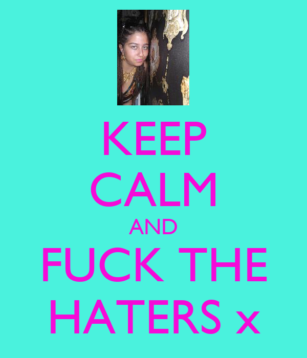 KEEP CALM AND FUCK THE HATERS x