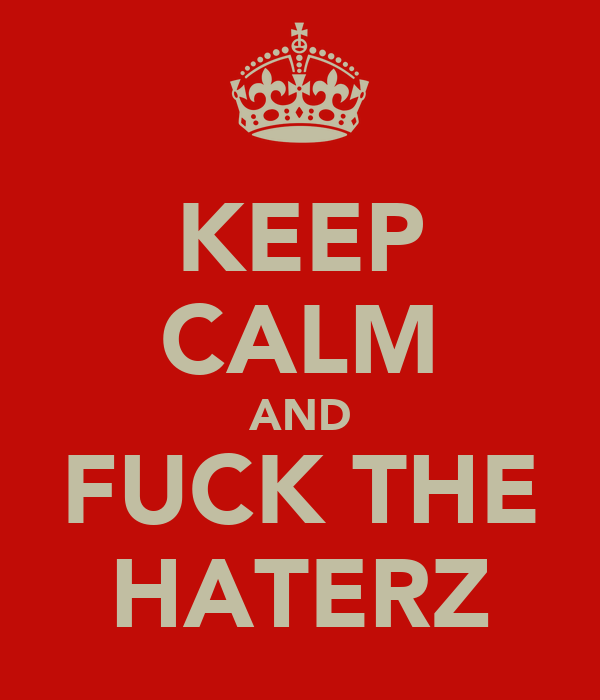 KEEP CALM AND FUCK THE HATERZ