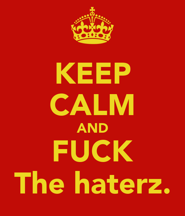 KEEP CALM AND FUCK The haterz.