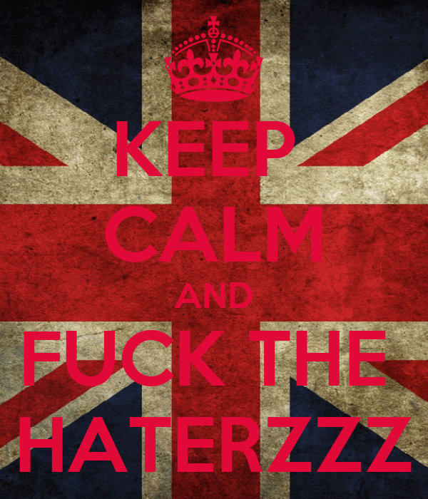 KEEP  CALM AND FUCK THE  HATERZZZ