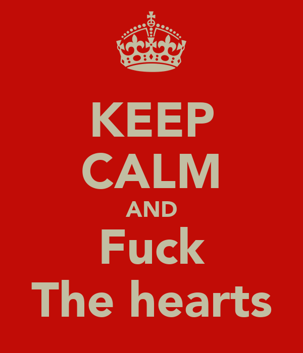 KEEP CALM AND Fuck The hearts