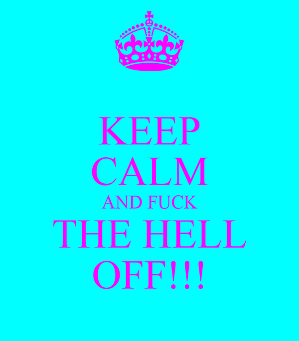KEEP CALM AND FUCK THE HELL OFF!!!