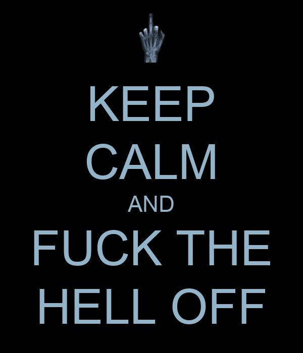 KEEP CALM AND FUCK THE HELL OFF