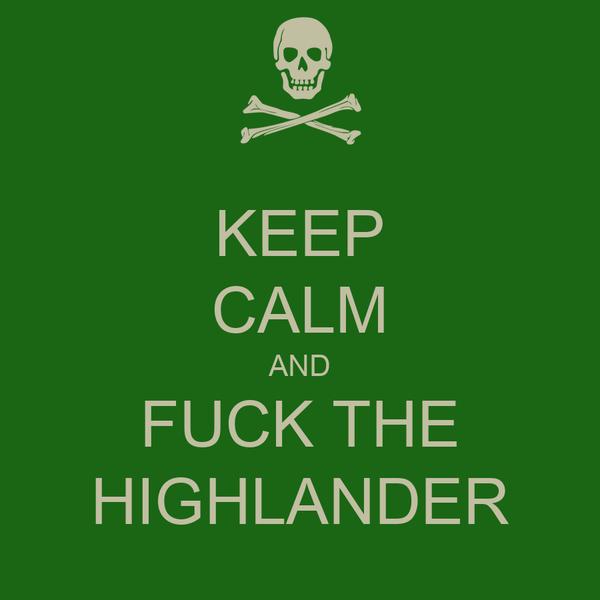 KEEP CALM AND FUCK THE HIGHLANDER