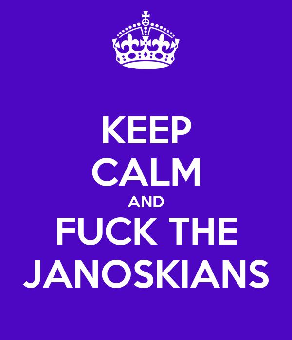 KEEP CALM AND FUCK THE JANOSKIANS