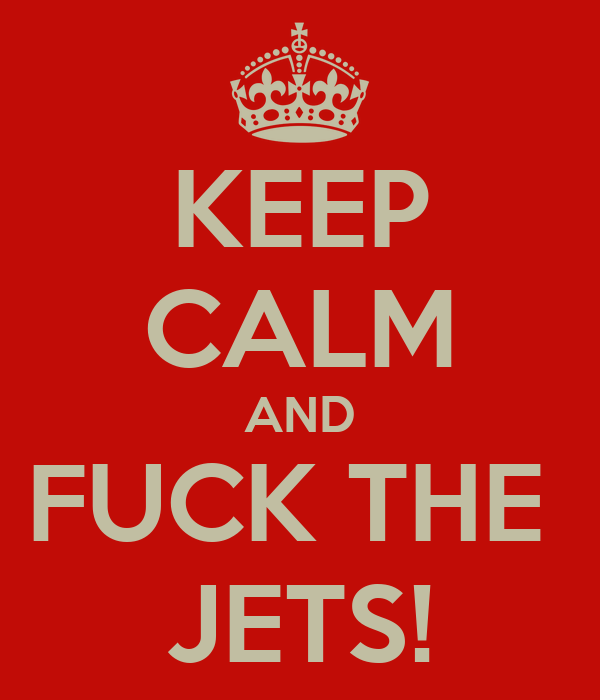 KEEP CALM AND FUCK THE  JETS!