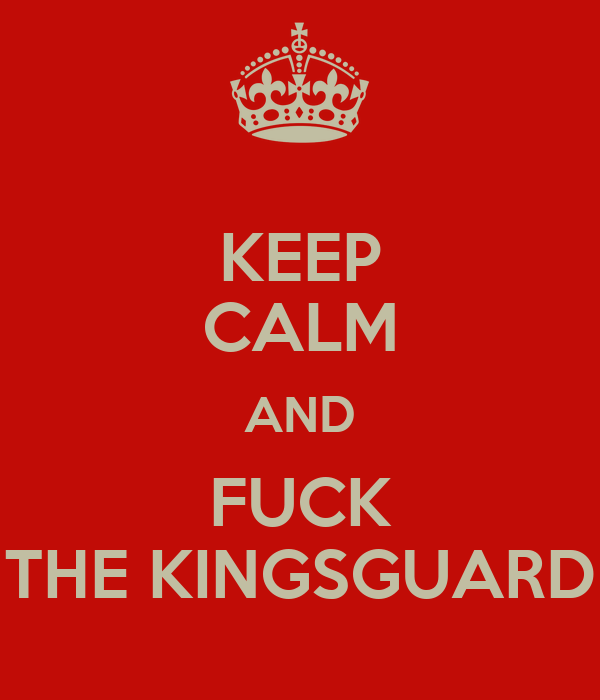 KEEP CALM AND FUCK THE KINGSGUARD