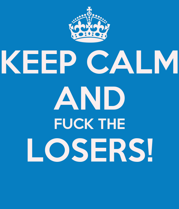 KEEP CALM AND FUCK THE LOSERS!