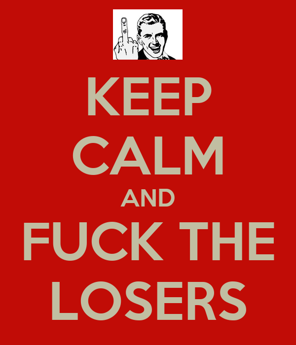KEEP CALM AND FUCK THE LOSERS