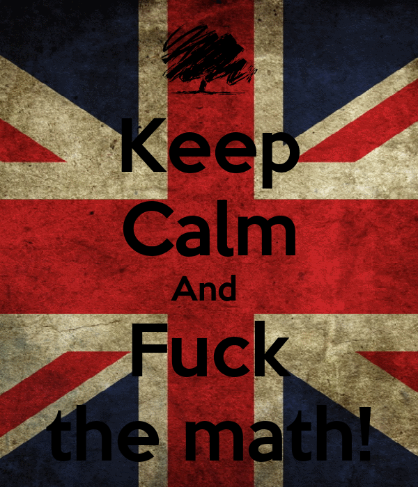 Keep Calm And  Fuck the math!