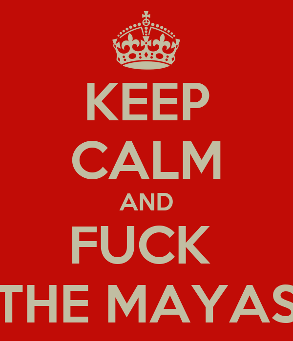 KEEP CALM AND FUCK  THE MAYAS