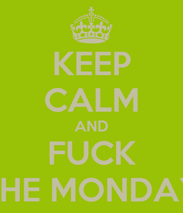 KEEP CALM AND FUCK THE MONDAY