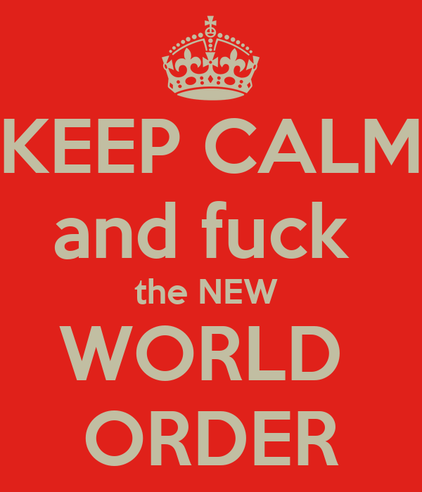 KEEP CALM and fuck  the NEW  WORLD  ORDER