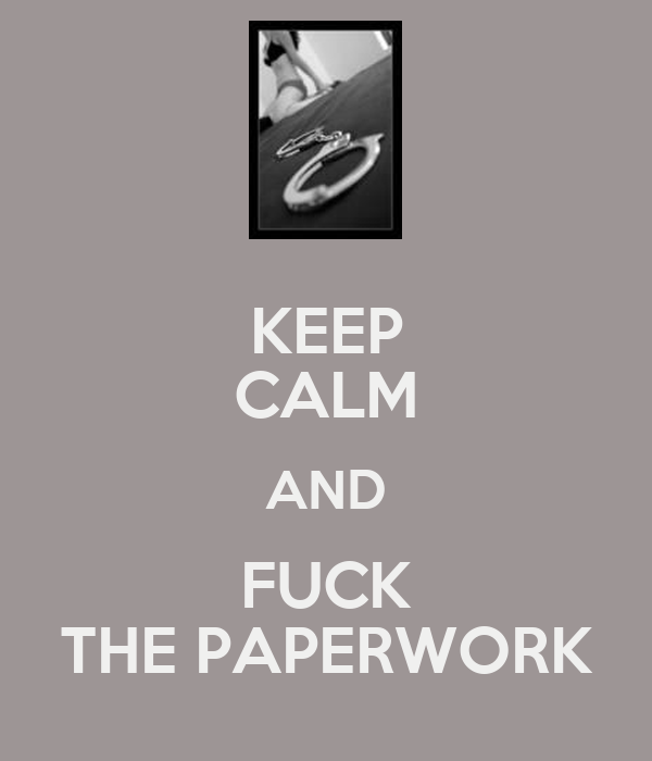 KEEP CALM AND FUCK THE PAPERWORK