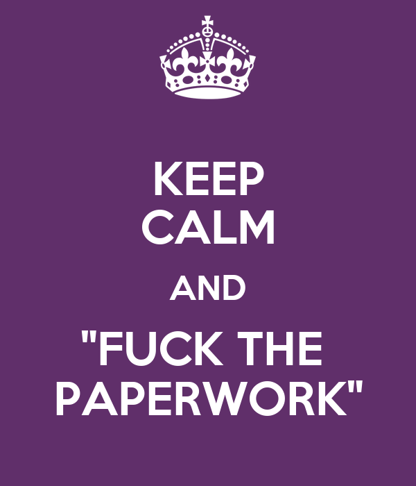 "KEEP CALM AND ""FUCK THE  PAPERWORK"""