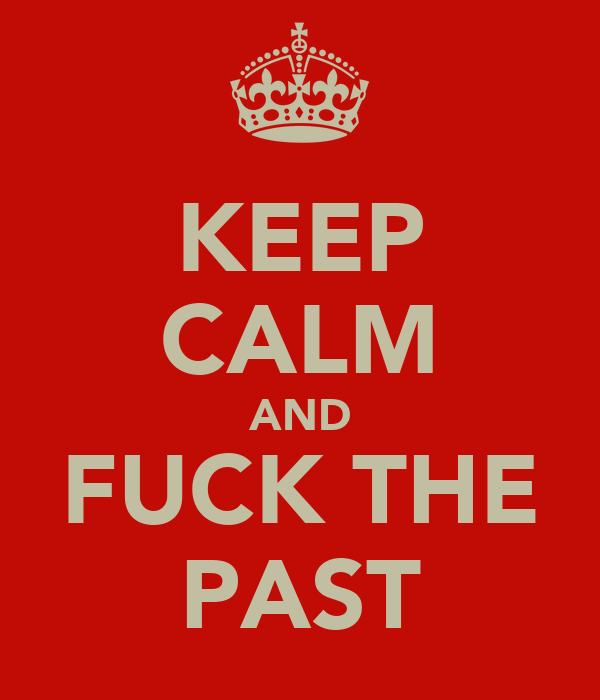 KEEP CALM AND FUCK THE PAST