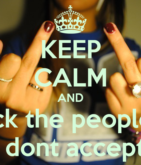KEEP CALM AND fuck the peoples  they dont accept you