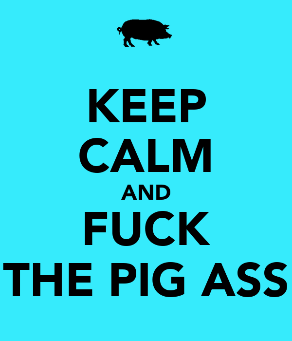 KEEP CALM AND FUCK THE PIG ASS