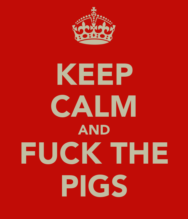 KEEP CALM AND FUCK THE PIGS