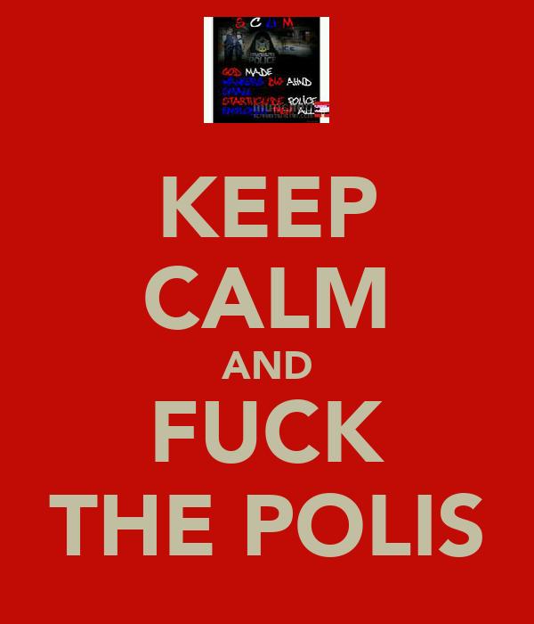 KEEP CALM AND FUCK THE POLIS