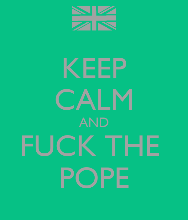 KEEP CALM AND FUCK THE  POPE