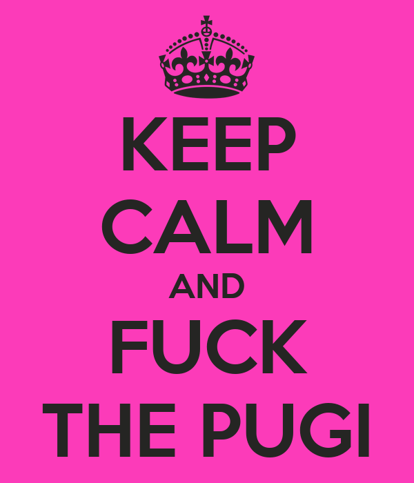 KEEP CALM AND FUCK THE PUGI