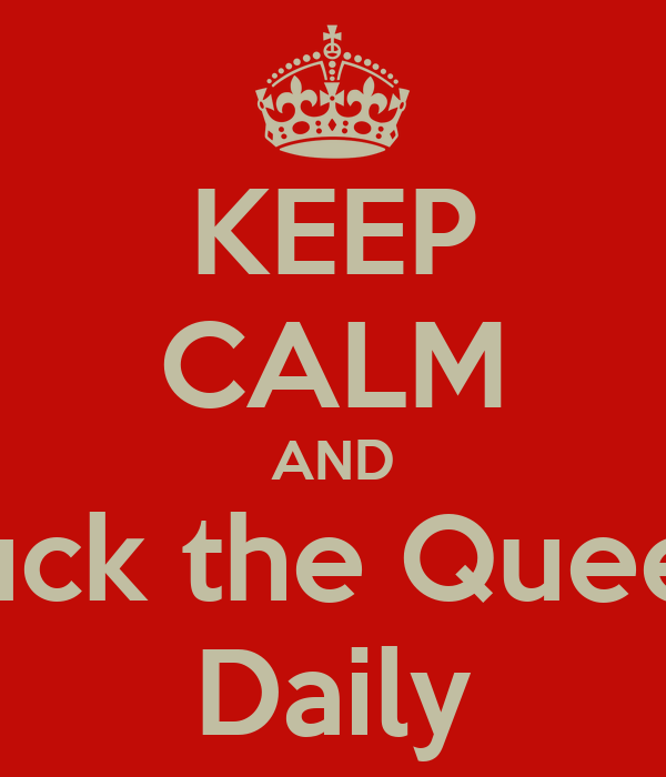 KEEP CALM AND Fuck the Queen Daily