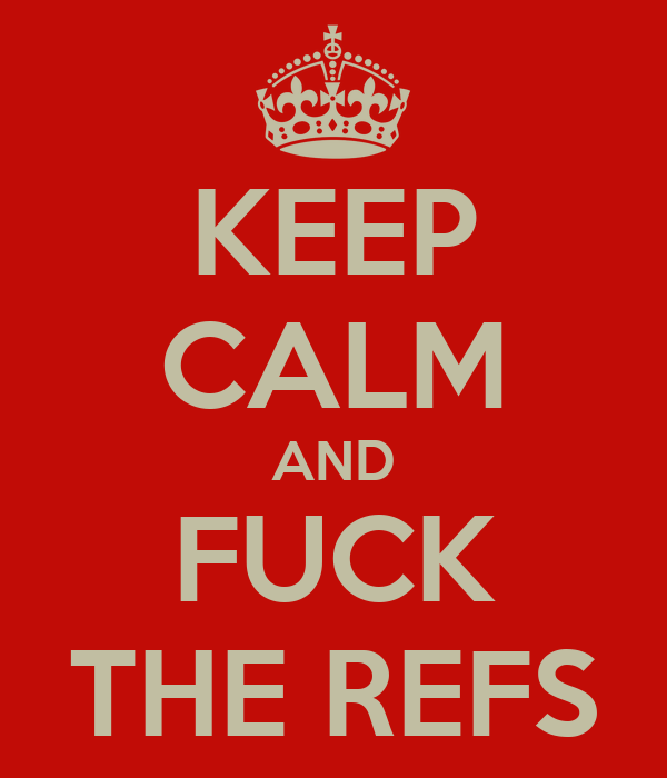 KEEP CALM AND FUCK THE REFS