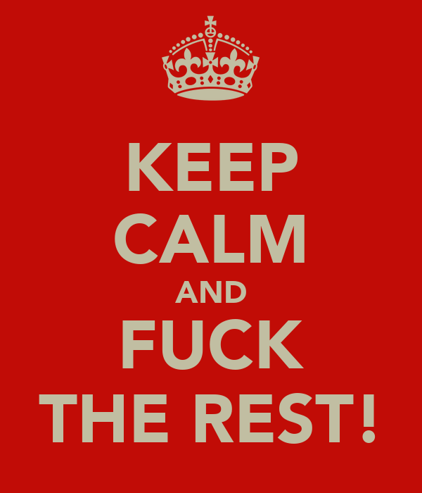 KEEP CALM AND FUCK THE REST!