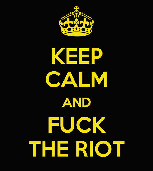 KEEP CALM AND FUCK THE RIOT