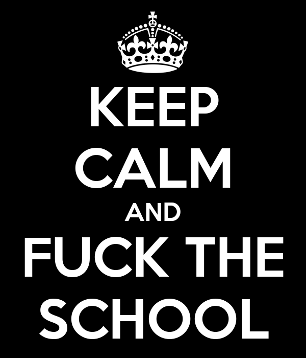 KEEP CALM AND FUCK THE SCHOOL