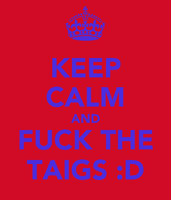 KEEP CALM AND FUCK THE TAIGS :D