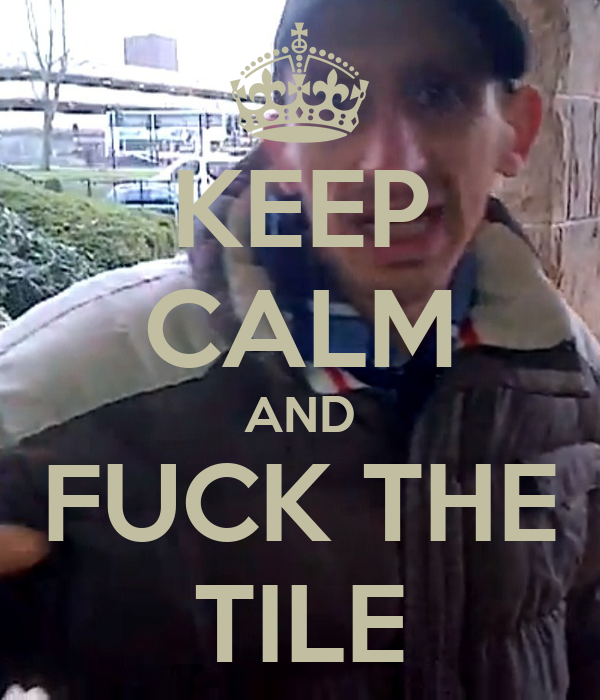 KEEP CALM AND FUCK THE TILE