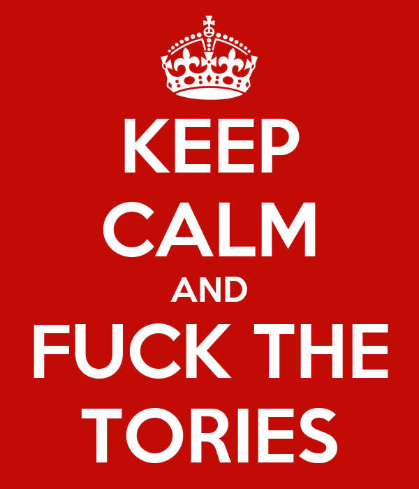 KEEP CALM AND FUCK THE TORIES