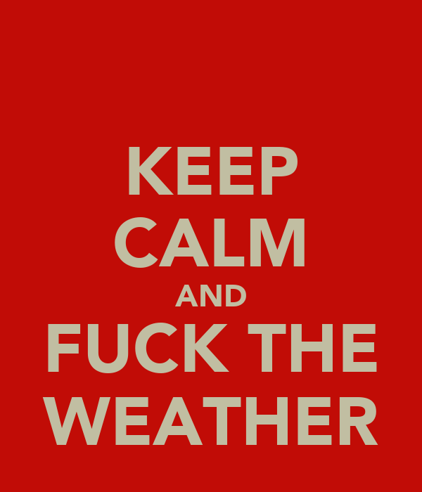 KEEP CALM AND FUCK THE WEATHER
