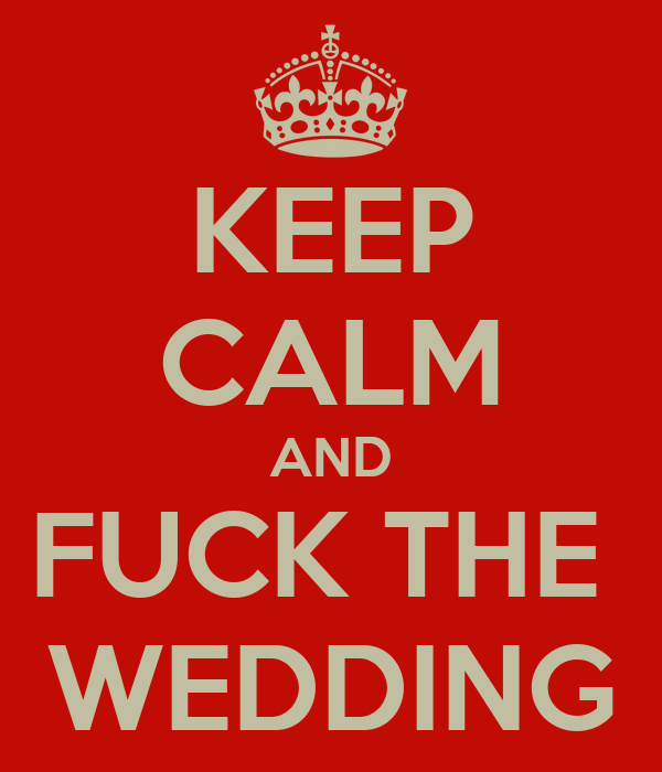 KEEP CALM AND FUCK THE  WEDDING