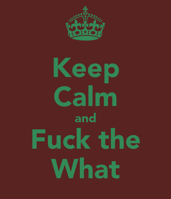 Keep Calm and Fuck the What