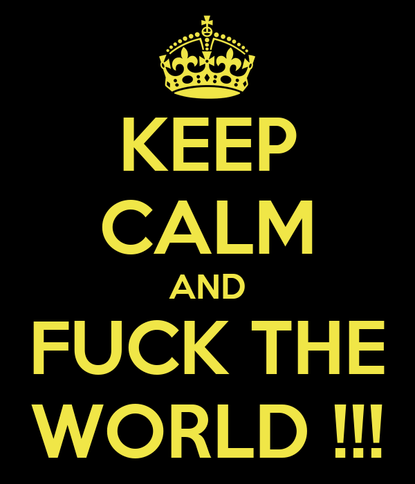 KEEP CALM AND FUCK THE WORLD !!!
