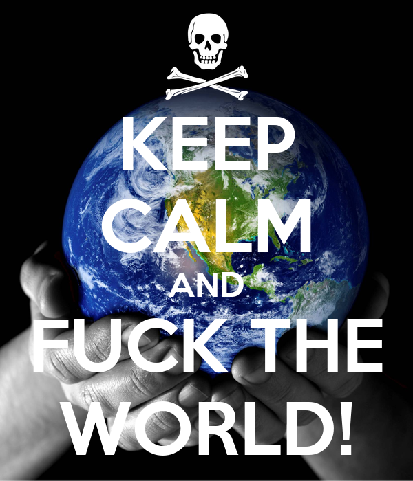 KEEP CALM AND FUCK THE WORLD!