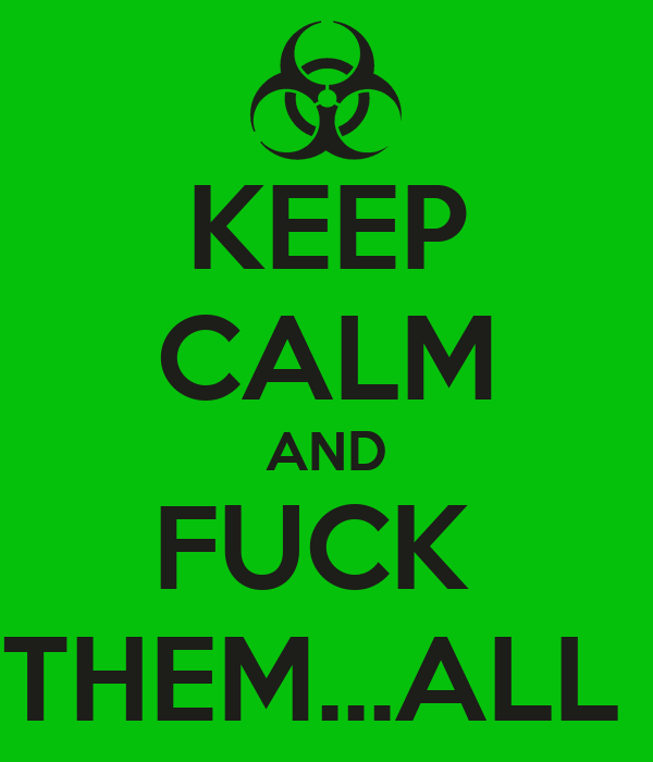 KEEP CALM AND FUCK  THEM...ALL